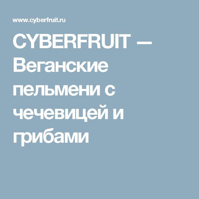 CYBERFRUIT — Веганские пельмени с чечевицей и грибами