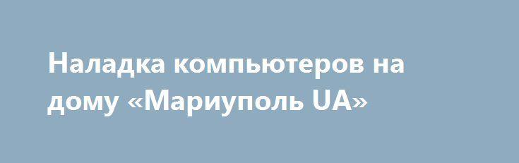 Наладка компьютеров на дому «Мариуполь UA» http://www.pogruzimvse.ru/doska240/?adv_id=301  Качественно и совсем не дорого выполним профессиональную наладку ноутбуков, стационарников, удаление вирусов, профилактика, чистка от пыли, установка системы, замена экранов, установка офиса и другого ПО.