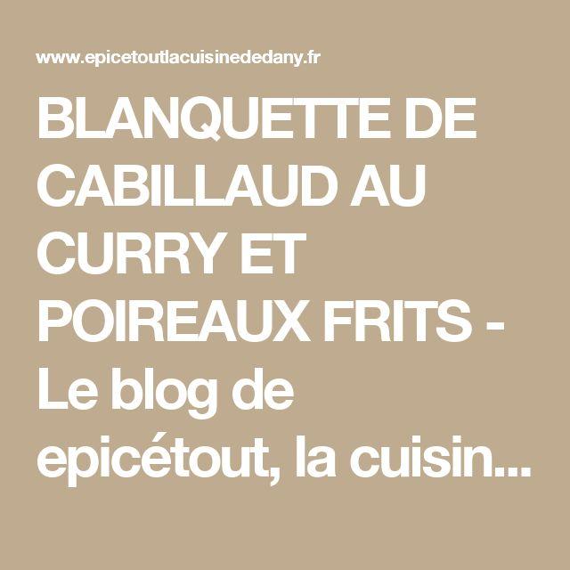 BLANQUETTE DE CABILLAUD AU CURRY ET POIREAUX FRITS - Le blog de epicétout, la cuisine de dany