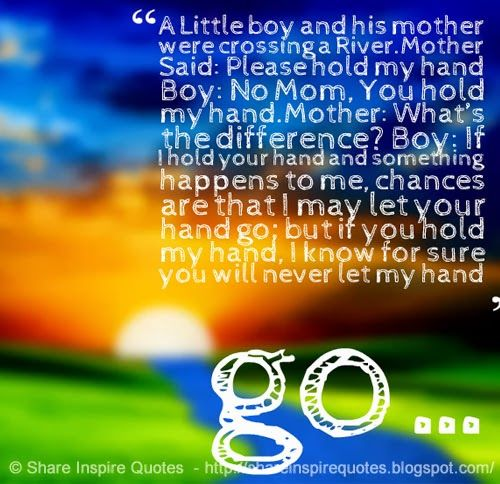 A Little boy and his mother were crossing a River.Mother Said: Please hold my hand Boy: No Mom, You hold my hand.Mother: What's the difference? Boy: If I hold your hand and something happens to me, chances are that I may let your hand go; but if you hold my hand, I know for sure you will never let my hand go… | Share Inspire Quotes - Inspiring Quotes | Love Quotes | Funny Quotes | Quotes about Life