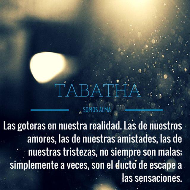 """""""Las goteras en nuestra realidad. Las de nuestros amores, las de nuestras amistades, las de nuestras tristezas, no siempre son malas; simplemente a veces, son el ducto de escape a las sensaciones"""" #TABATHA"""