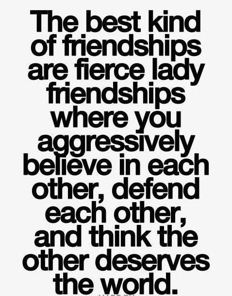 The best kind of friendships are fierce lady friendships where you aggressively believe in each other, defend each other, & think the other deserves the world.