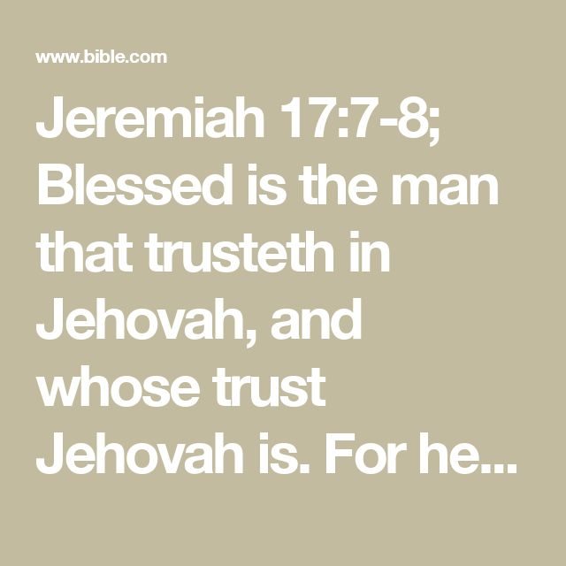 Jeremiah 17:7-8; Blessed is the man that trusteth in Jehovah, and whose trust Jehovah is. For he shall be as a tree planted by the waters, that spreadeth out its roots by the river, and shall not fear when heat cometh, but its leaf shall be green; and shall not be careful in the year of drought, neither shall cease from yielding fruit.