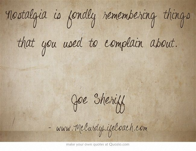 www.McCurdyLifeCoach.com Nostalgia is fondly remembering things that you used to complain about. Joe Sheriff