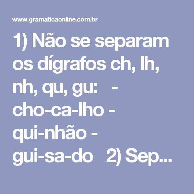 """1) Não se separam osdígrafos ch, lh, nh, qu, gu:  - cho-ca-lho - qui-nhão - gui-sa-do  2) Separam-se osdígrafos rr, ss, sc, sç, xc e xs:  - ex-ces-so - flo-res-cer - car-ro-ça - des-ço - ex-su-dar  3) Separam-se as vogais idênticas (aa, ee, ii, oo, uu) e os grupos consonantaiscc ecç.  - ca-a-tin-ga - re-es-tru-tu-rar - ni-i-lis-mo - vo-o - du-un-vi-ra-to - oc-ci-pi-tal - fric-ção  Obs.: Segundo o """"Vocabulário Ortográfico da Língua Portuguesa"""", de Antônio Geraldo da Cunha, publicado…"""