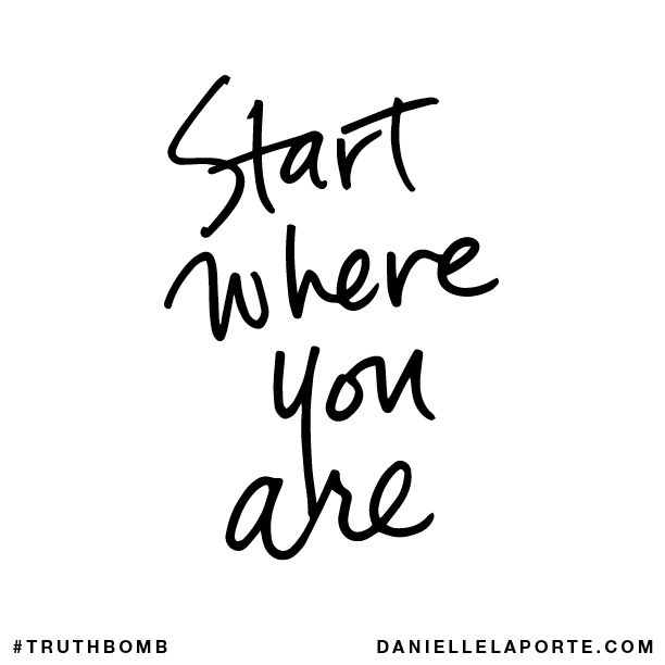 Start where you are. Your inbox wants @DanielleLaPorte's #Truthbombs. Get some: http://www.daniellelaporte.com/truthbomb/