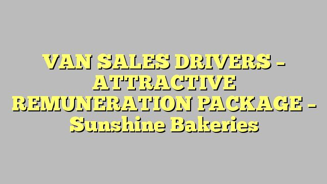 VAN SALES DRIVERS - ATTRACTIVE REMUNERATION PACKAGE - Sunshine Bakeries