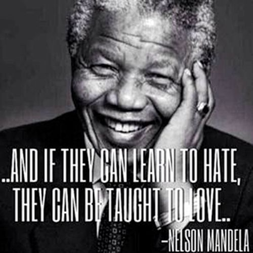 """Nelson Mandela """"They can be taught to love"""" 