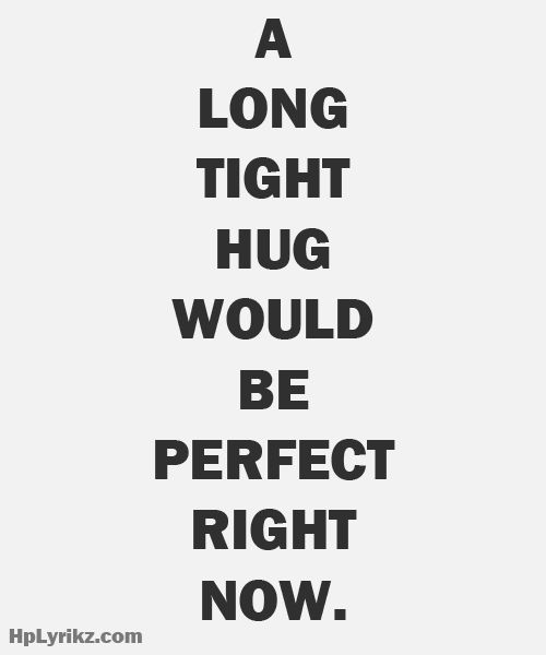 A long tight hug would be perfect right now....perfectly doable.