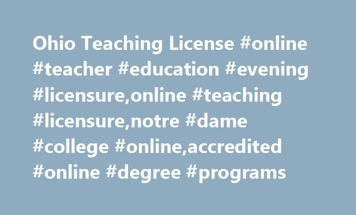 Ohio Teaching License #online #teacher #education #evening #licensure,online #teaching #licensure,notre #dame #college #online,accredited #online #degree #programs http://answer.nef2.com/ohio-teaching-license-online-teacher-education-evening-licensureonline-teaching-licensurenotre-dame-college-onlineaccredited-online-degree-programs/  # Teacher Education Evening Licensure (TEEL) Overview Professionals who hold a bachelor's degree or other advanced education credential can earn a licensure to…