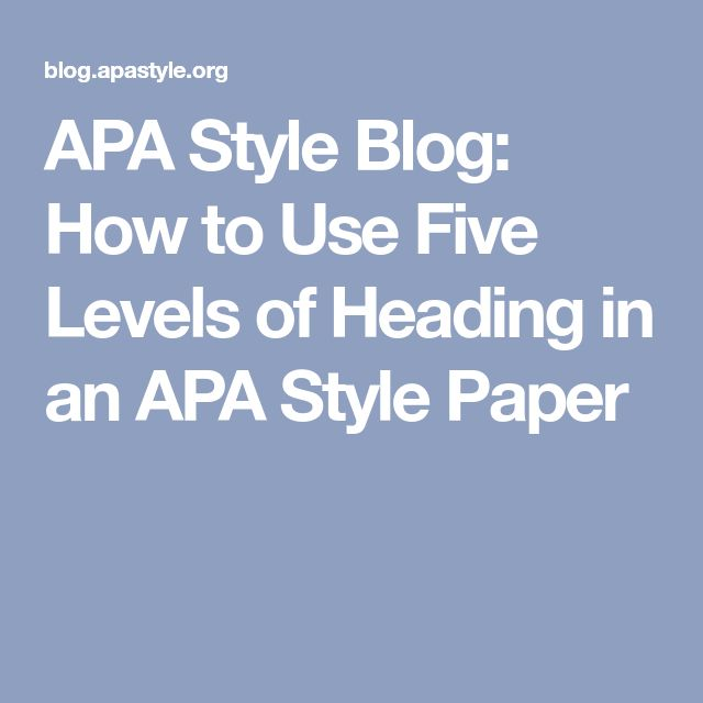 APA Style Blog: How to Use Five Levels of Heading in an APA Style Paper