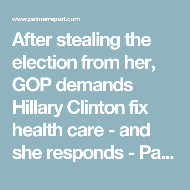After stealing the election from her, GOP demands Hillary Clinton fix health care - and she responds - Palmer Report