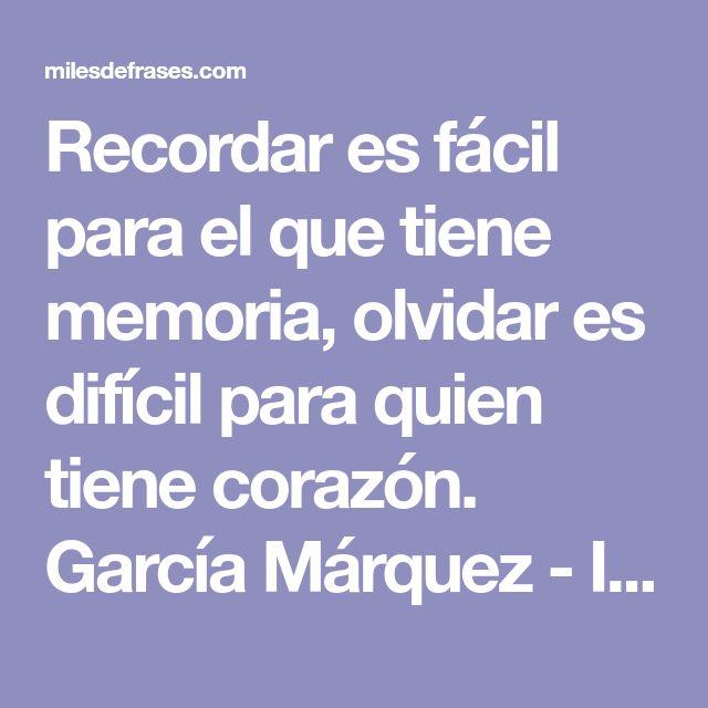 Recordar es fácil para el que tiene memoria, olvidar es difícil para quien tiene corazón. García Márquez - Imágenes con frases para facebook. Frases de amor cortas, frases para fotos, frases sobre la familia