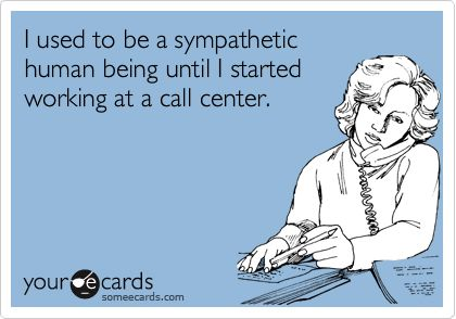Funny Workplace Ecard: I used to be a sympathetic human being until I started working at a call center.