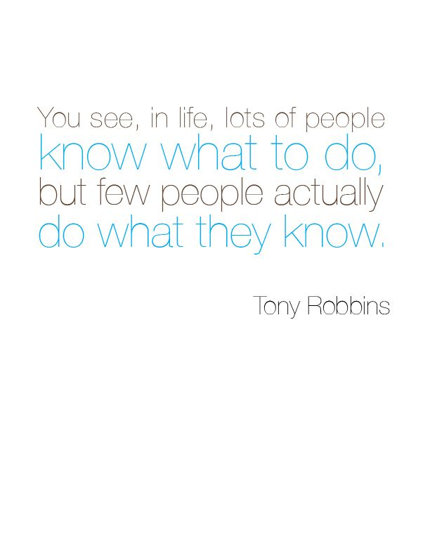 you see, in life, lots of people know what to do, but few people actually do what they know. – tony robbins. #quote #inspirationTony Robbins Quotes, Quotes Inspiration