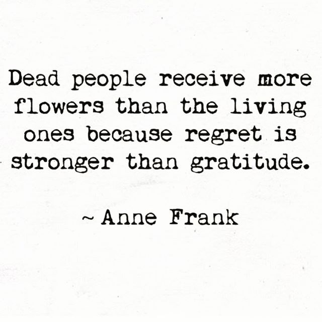 """Dead people receive more flowers than the living ones because regret is stronger than gratitude.""-Anne Frank"