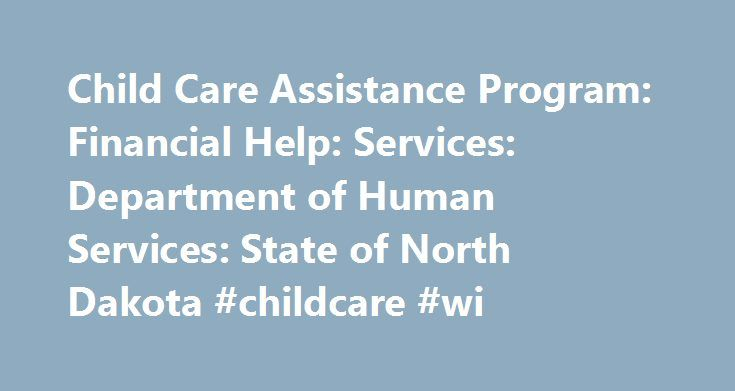 Child Care Assistance Program: Financial Help: Services: Department of Human Services: State of North Dakota #childcare #wi http://law.nef2.com/child-care-assistance-program-financial-help-services-department-of-human-services-state-of-north-dakota-childcare-wi/  # Child Care Assistance Program *This is an estimate. Other criteria may impact eligibility. Guidelines effective March 1, 2017. In most cases, families pay a co-payment, which goes towards the cost of care. A co-payment is…