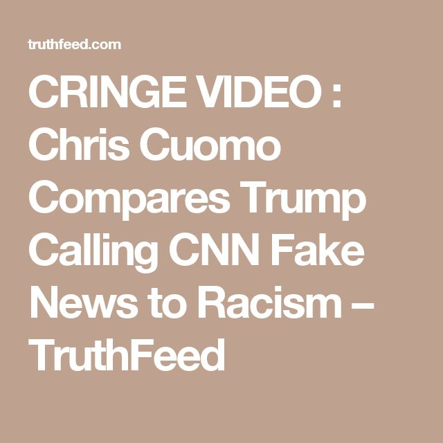 CRINGE VIDEO : Chris Cuomo Compares Trump Calling CNN Fake News to Racism – TruthFeed