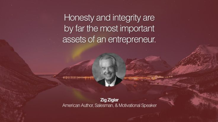 Honesty and integrity are by far the most important assets of an entrepreneur. – Zig Ziglar (American Author, Salesman, & Motivational Speaker)