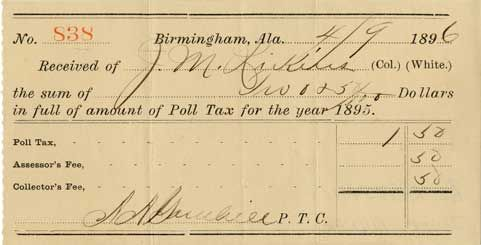 POLL TAX RECEIPT ֆ Poll taxes required citizens to pay a fee to register to vote. These fees kept many poor African Americans, as well as poor whites, from voting. The poll tax receipt displayed here is from Alabama.