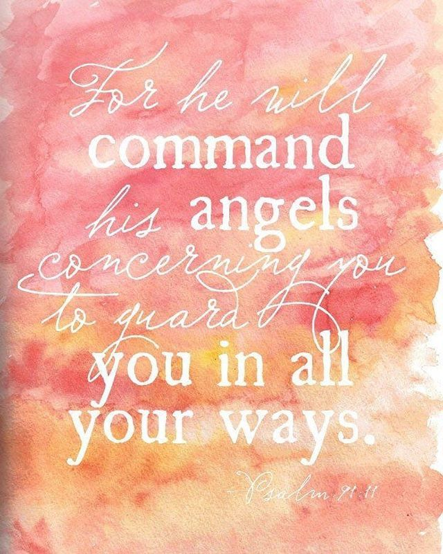 """For he will command his angels concerning you to guard you in all your ways;"" ‭‭Psalm‬ ‭91:11‬ ‭NIV‬‬"