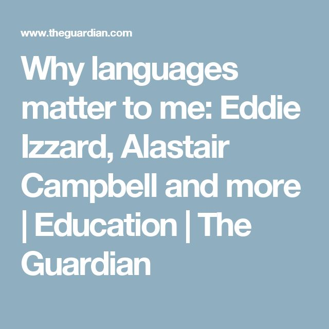Why languages matter to me: Eddie Izzard, Alastair Campbell and more | Education | The Guardian