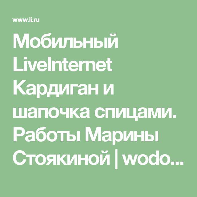 Мобильный LiveInternet Кардиган и шапочка спицами. Работы Марины Стоякиной | wodolei-ka - Дневник wodolei-ka |