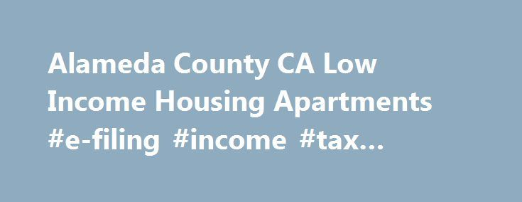 Alameda County CA Low Income Housing Apartments #e-filing #income #tax #returns http://income.remmont.com/alameda-county-ca-low-income-housing-apartments-e-filing-income-tax-returns/  #income restricted apartments # California Low Income Housing Alameda County, CA Low Income Housing & Apartments Find low income apartments in Alameda county, California along with non profit organizations that help with low income housing needs. We have listed the low income apartments in Alameda county, CA…