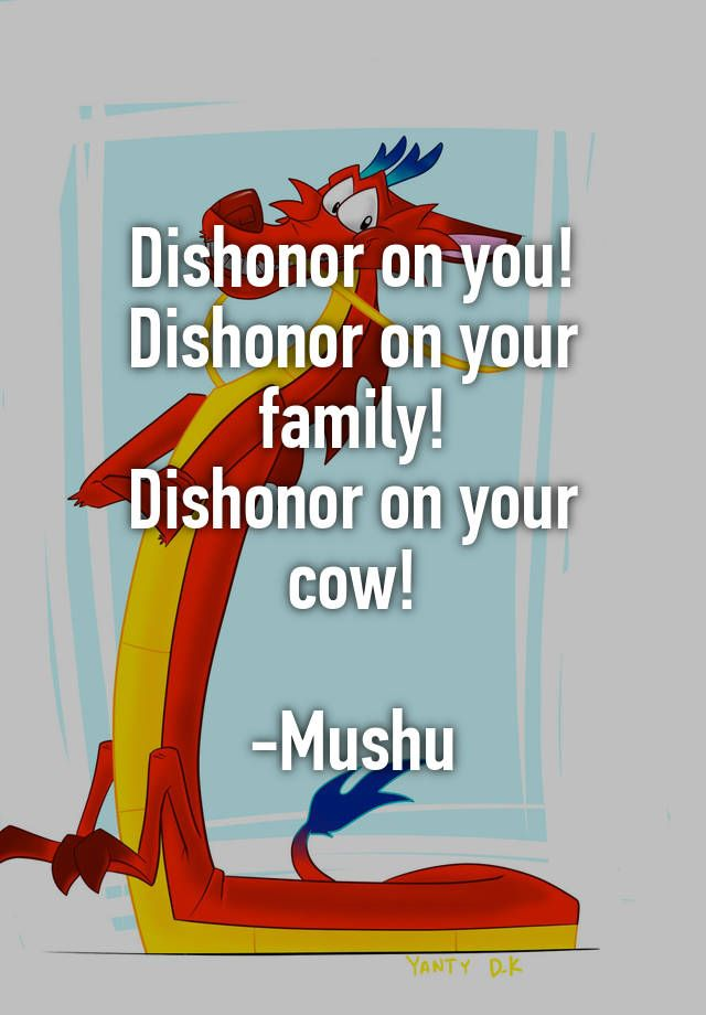Dishonor on you! Dishonor on your family! Dishonor on your cow! -Mushu