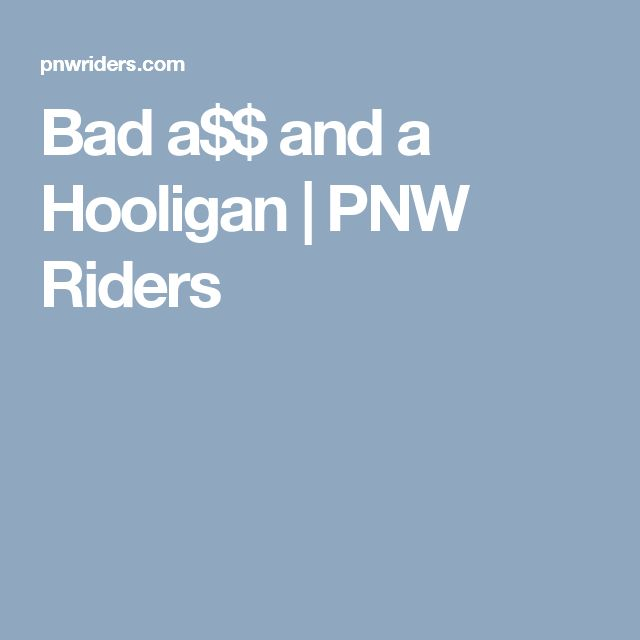 Bad a$$ and a Hooligan | PNW Riders