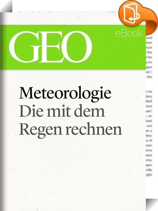 """Meteorologie: Die mit dem Regen rechnen (GEO eBook Single)    :  Und jetzt: das Wetter Jeden Freitag wetteifern Deutschlands Meteorologen um die genaueste Vorhersage fürs Wochenende. Beim """"Wetterturnier"""" geht es um Stolz, Supercomputer und die quälende Frage: Warum sind Vorhersagen noch immer so launisch? Die großen Themen der Zeit sind manchmal kompliziert. Aber oft genügt schon eine ausführliche und gut recherchierte GEO-Reportage, um sich wieder auf die Höhe der Diskussion zu bring..."""