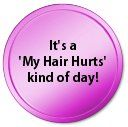 You mean your scalp hurts?  No, I mean my HAIR hurts.  But your hair can't possible hurt.  I know!!! But it just does!! #MS