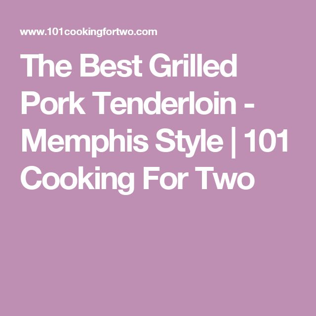The Best Grilled Pork Tenderloin - Memphis Style | 101 Cooking For Two