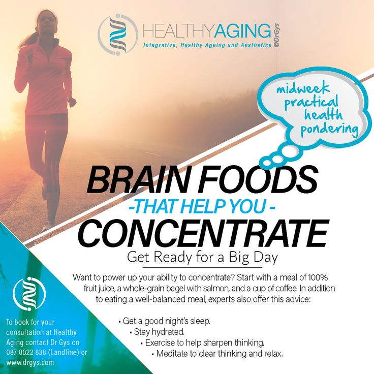 Brain Foods That Help You Concentrate Get Ready for a Big Day Want to power up your ability to concentrate? Start with a meal of 100% fruit juice, a whole-grain bagel with salmon, and a cup of coffee. In addition to eating a well-balanced meal, experts also offer this advice: • Get a good night's sleep. • Stay hydrated. • Exercise to help sharpen thinking. • Meditate to clear thinking and relax. For more information or bookings contact hello@drgys.com