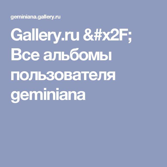 Gallery.ru / Все альбомы пользователя geminiana