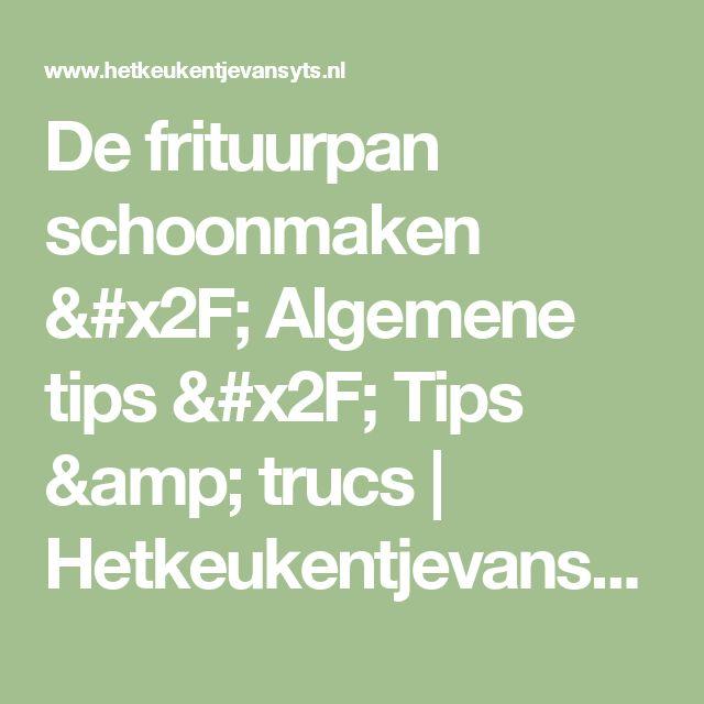 De frituurpan schoonmaken / Algemene tips / Tips & trucs   Hetkeukentjevansyts.nl