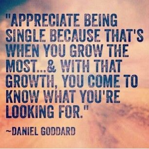 Appreciate being single because that's when you grow the most...
