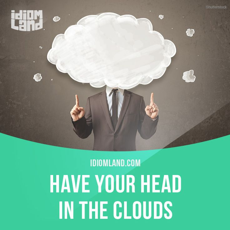 """Have your head in the clouds"" means ""to be separate from reality, to dream"". Example: My brother has his head in the clouds if he thinks he is going to become an engineer, because he is terrible at math. -         Repinned by Chesapeake College Adult Ed. We offer free classes on the Eastern Shore of MD to help you earn your GED - H.S. Diploma or Learn English (ESL) .   For GED classes contact Danielle Thomas 410-829-6043 dthomas@chesapeke.edu  For ESL classes contact Karen Luceti…"