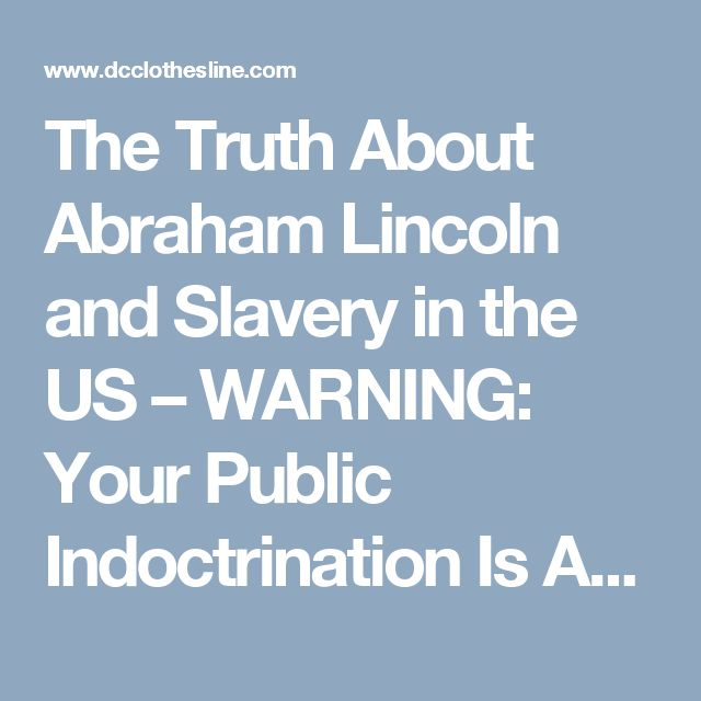 The Truth About Abraham Lincoln and Slavery in the US – WARNING: Your Public Indoctrination Is About To Be Exposed |