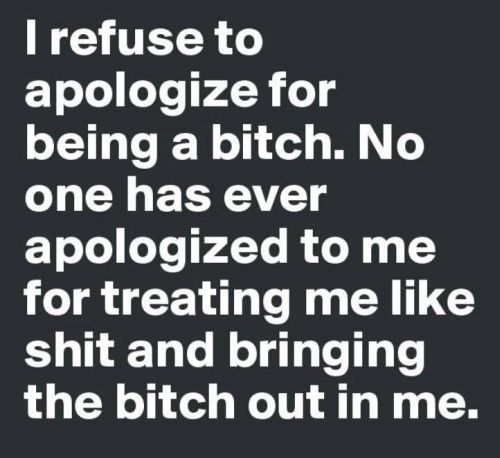 """I refuse to apologize for being a bitch. No one has ever apologized for treating me like shit and bringing the bitch out in me."""