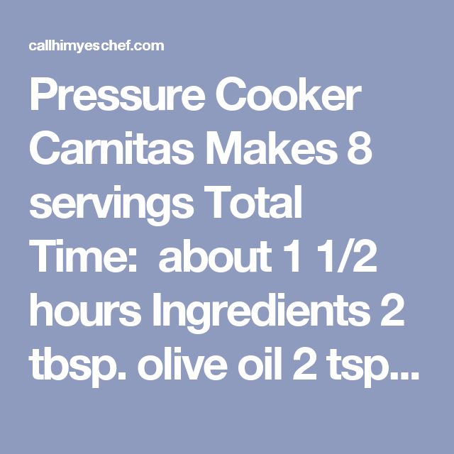 Pressure Cooker Carnitas Makes 8 servings Total Time: about 1 1/2 hours  Ingredients  2 tbsp. olive oil 2 tsp. kosher salt 1 tsp. ground cumin 1/2 tsp. ancho or chipotle chile powder 1/2 tsp. black pepper 3 lbs. boneless pork shoulder roast, cut into 2-inch chunks 1 onion, sliced 3 cloves garlic, smashed with the flat part of a knife 2 tsp. dried oregano 1 cinnamon stick (3 inch) 1 1/2 cups strained fresh orange juice 1/2 cup strained fresh lime juice Directions  Whisk together oil, salt…