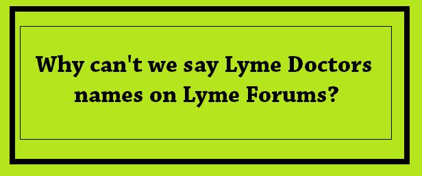 Why can't we say Lyme Doctors names on Lyme Forums? | What is Lyme Disease?