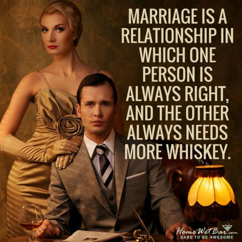 Marriage is a relationship in which one person is always right, and the other always needs more whiskey.