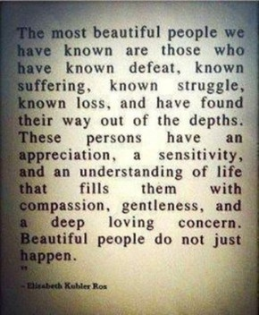 Beautiful people do NOT just happen- so eloquently put and brings to mind some of the truly beautiful people I have been lucky enough to meet as they face more struggles in the hospital.. you really see the best and sometimes the worst of human nature..