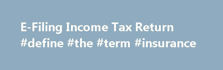 E-Filing Income Tax Return #define #the #term #insurance http://incom.nef2.com/2017/05/04/e-filing-income-tax-return-define-the-term-insurance/  #e filing income tax return login # E-Filing Income Tax Return Have you considered doing your Income tax return online? July 31 st is fast approaching and getting income tax returns filed is creeping up and up on people's to-do /priority list. How would you like the convenience of filing your Income Tax (IT) Return […]