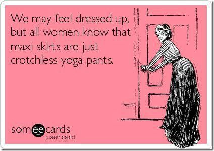 """""""We may feel dressed up, but all women know that maxi skirts are just crotchless yoga pants."""""""