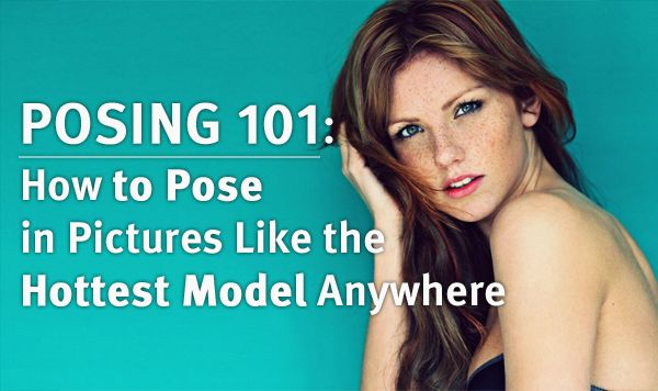 Posing 101: How to Pose in Pictures Like the Hottest Model Anywhere
