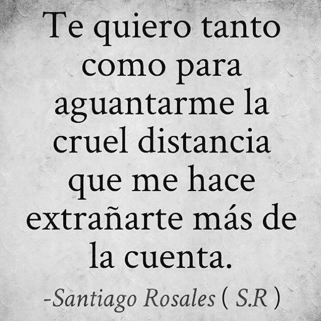 〽️Te quiero tanto como para aguantarme la cruel distancia  que me hace extrañarte mas de la cuenta. Santiago Rosales