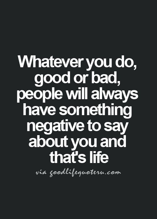 whatever you do, good or bad, people will always have ...