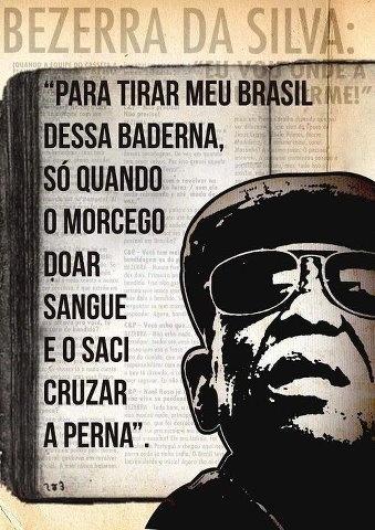 """Para tirar meu Brasil dessa baderna, só quando o morcego doar sangue e o saci cruzar a perna."" - Bezerra da Silva"